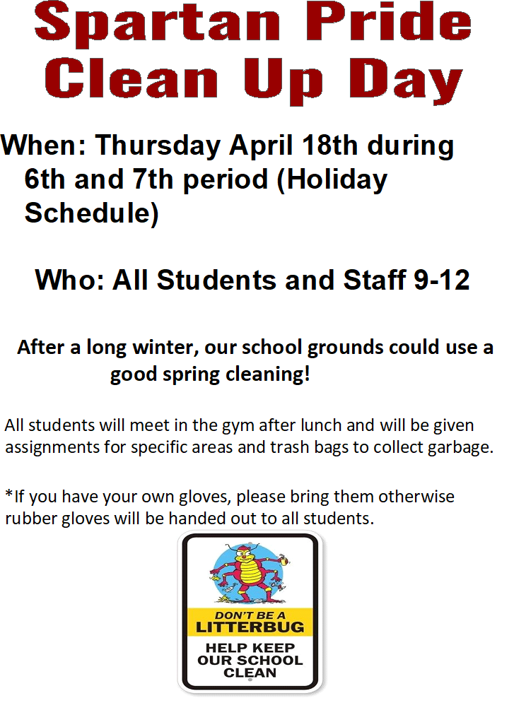Spartan Pride Clean Up Day, When: Thursday April 18th during 6th and 7th period (Holiday Schedule) Who: All Students and Staff 9-12 After a long winter, our school grounds could use a good spring cleaning! All students will meet in the gym after lunch and will be given assignments for specific areas and trash bags to collect garbage.  *If you have your own gloves, please bring them otherwise rubber gloves will be handed out to all students.